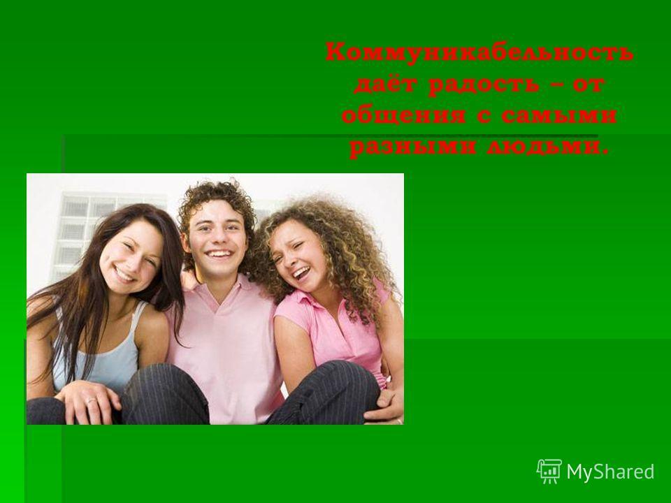 Коммуникабельность даёт радость – от общения с самыми разными людьми.