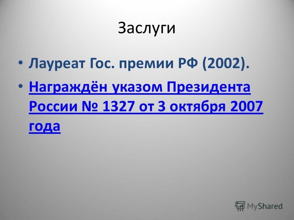 Заслуги Лауреат Гос. премии РФ (2002). Награждён указом Президента России 1327 от 3 октября 2007 года Награждён указом Президента России 1327 от 3 октября 2007 года