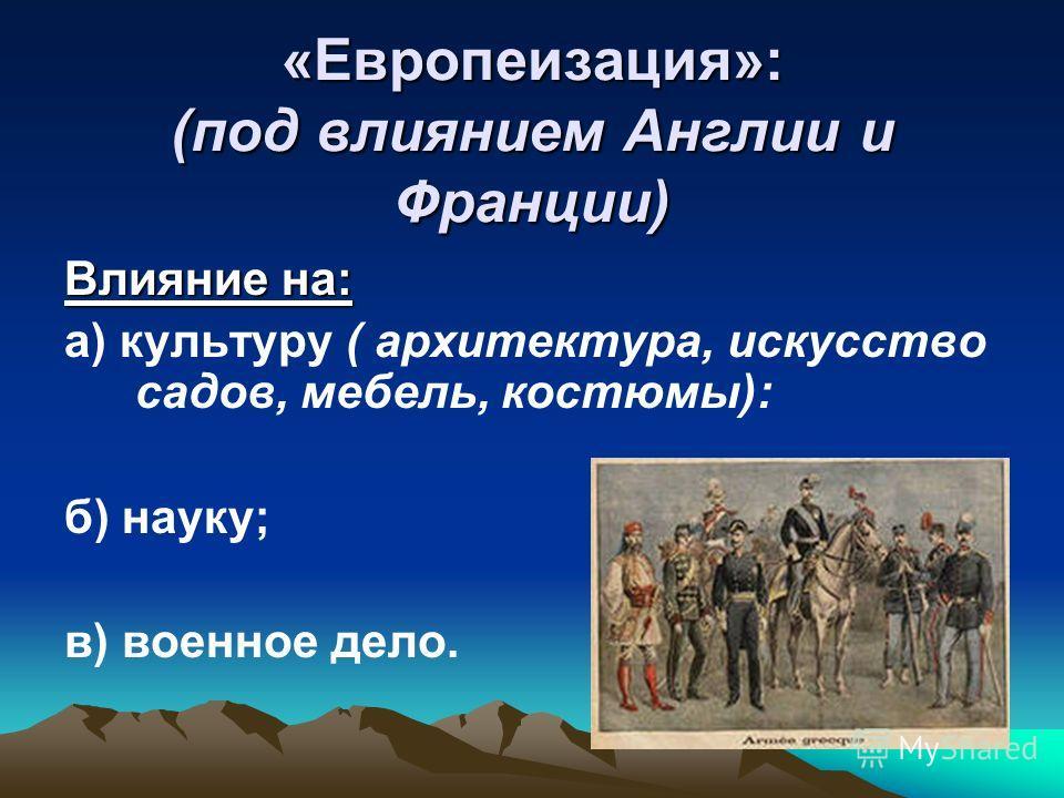 «Европеизация»: (под влиянием Англии и Франции) Влияние на: а) культуру ( архитектура, искусство садов, мебель, костюмы): б) науку; в) военное дело.