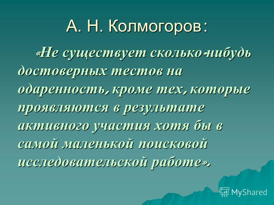А. Н. Колмогоров: « Не существует сколько - нибудь достоверных тестов на одаренность, кроме тех, которые проявляются в результате активного участия хотя бы в самой маленькой поисковой исследовательской работе ».