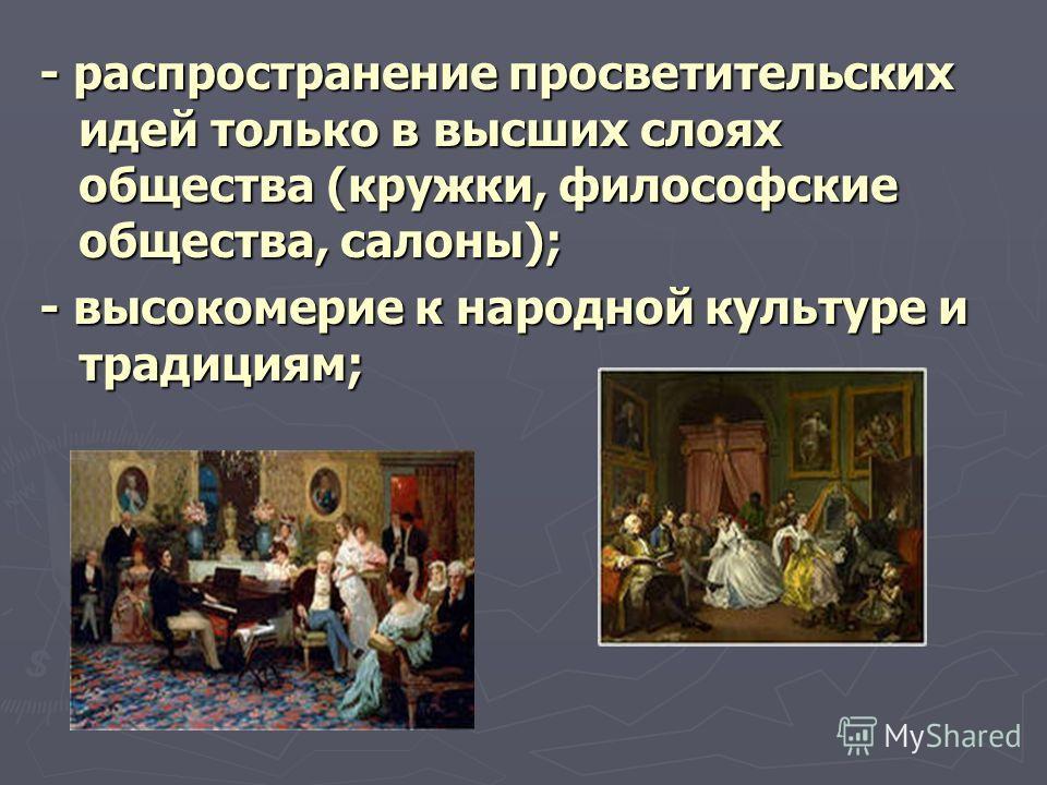 - распространение просветительских идей только в высших слоях общества (кружки, философские общества, салоны); - высокомерие к народной культуре и традициям;