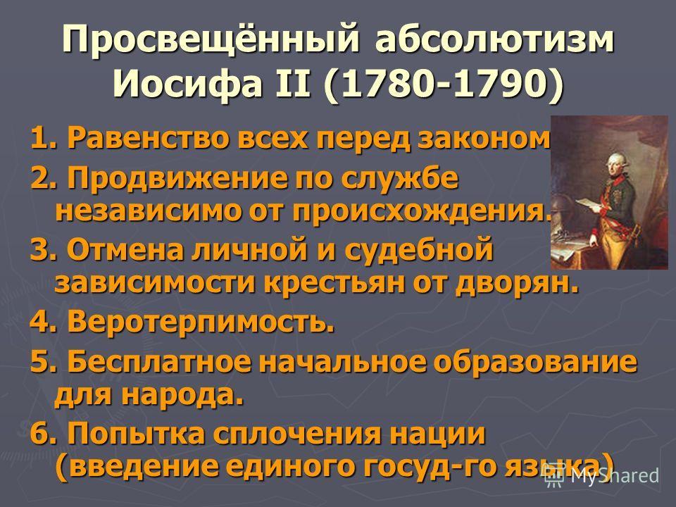 Просвещённый абсолютизм Иосифа II (1780-1790) 1. Равенство всех перед законом. 2. Продвижение по службе независимо от происхождения. 3. Отмена личной и судебной зависимости крестьян от дворян. 4. Веротерпимость. 5. Бесплатное начальное образование дл