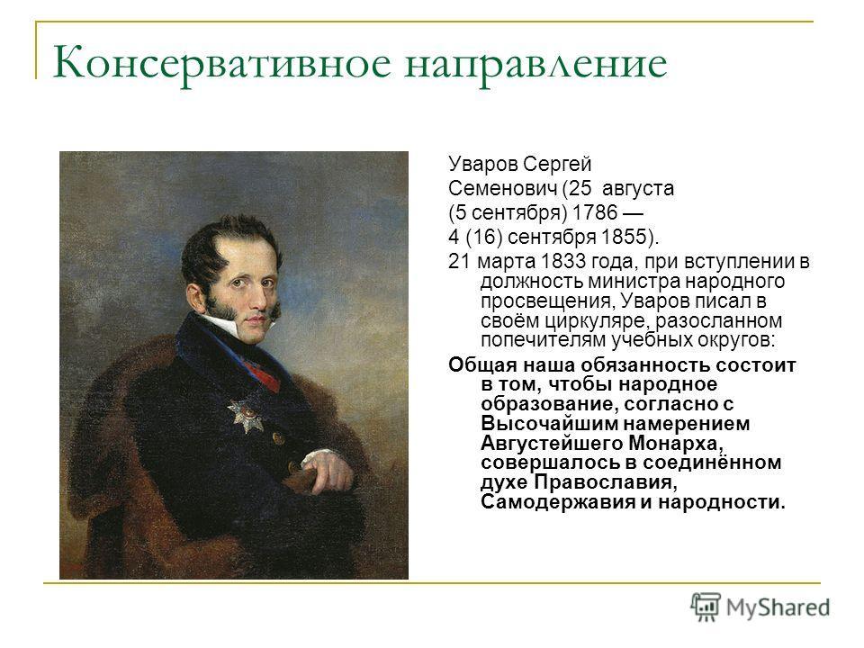 Консервативное направление Уваров Сергей Семенович (25 августа (5 сентября) 1786 4 (16) сентября 1855). 21 марта 1833 года, при вступлении в должность министра народного просвещения, Уваров писал в своём циркуляре, разосланном попечителям учебных окр