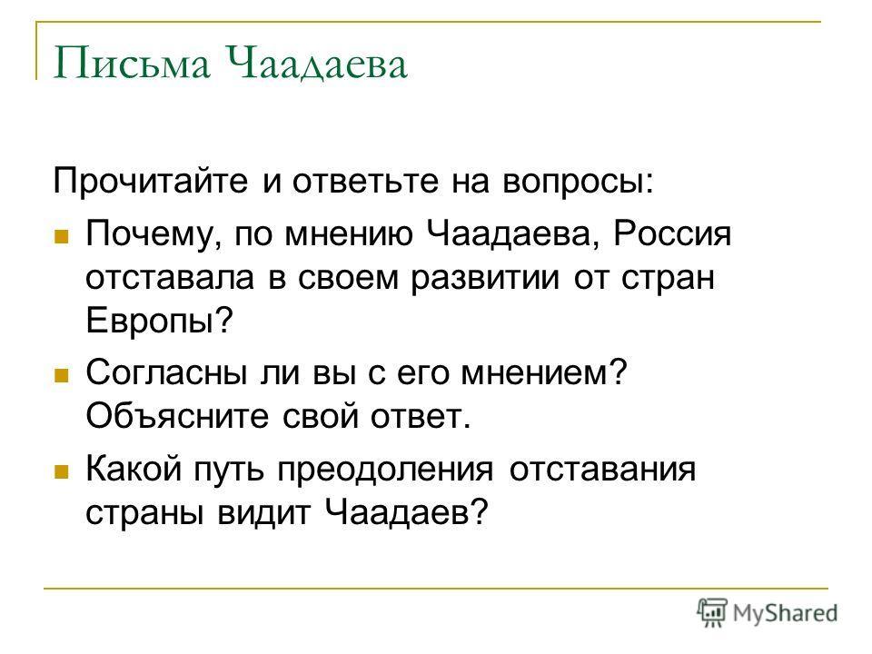 Письма Чаадаева Прочитайте и ответьте на вопросы: Почему, по мнению Чаадаева, Россия отставала в своем развитии от стран Европы? Согласны ли вы с его мнением? Объясните свой ответ. Какой путь преодоления отставания страны видит Чаадаев?