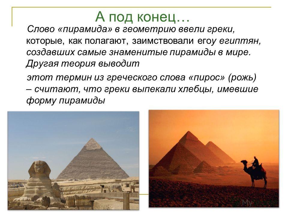 Математическая точка зрения Евклид пирамиду определяет как телесную фигуру, ограниченную плоскостями, которые от одной плоскости сходятся к одной точке. Герон предложил следующее определение пирамиды: «Это фигура, ограниченная треугольниками, сходящи