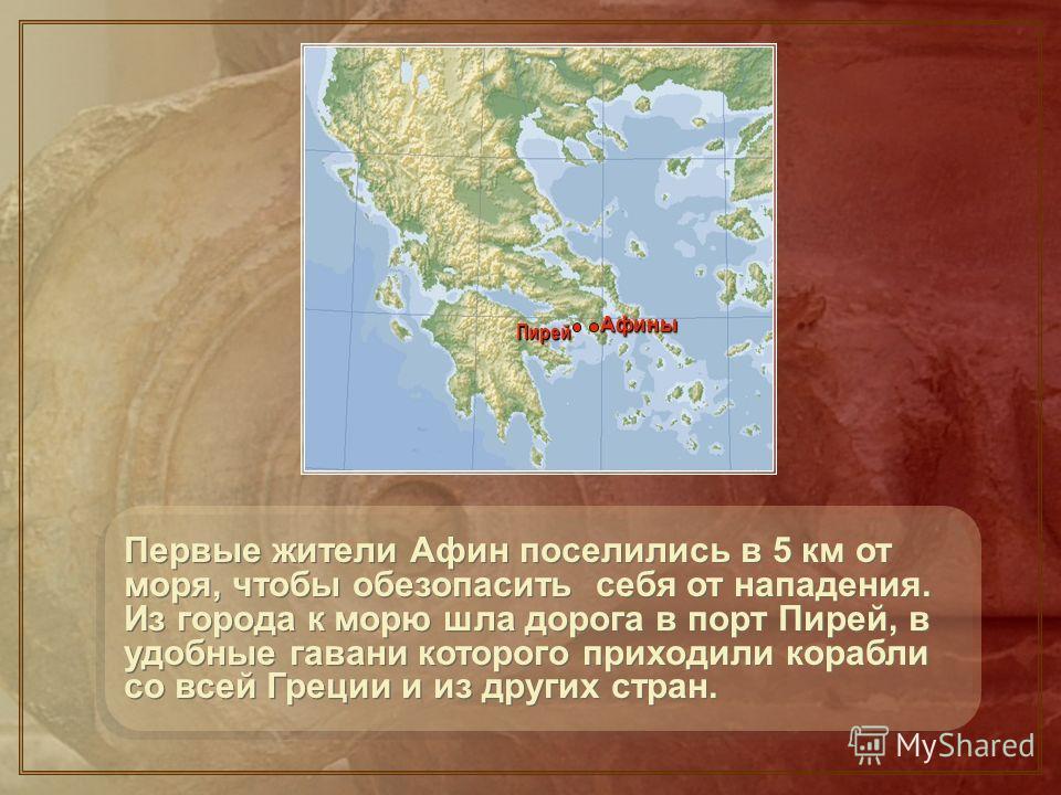 Первые жители Афин поселились в 5 км от моря, чтобы обезопасить себя от нападения. Из города к морю шла дорога в порт Пирей, в удобные гавани которого приходили корабли со всей Греции и из других стран. АфиныАфины Пирей