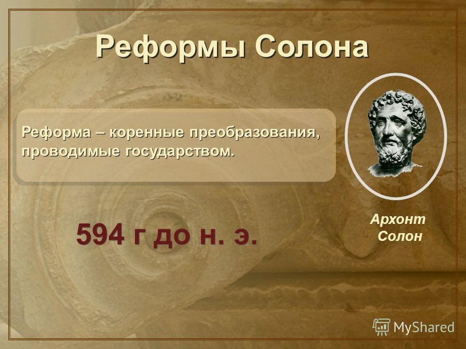 ? Архонт Солон Реформы Солона Реформа – коренные преобразования, проводимые государством. 594 г до н. э.
