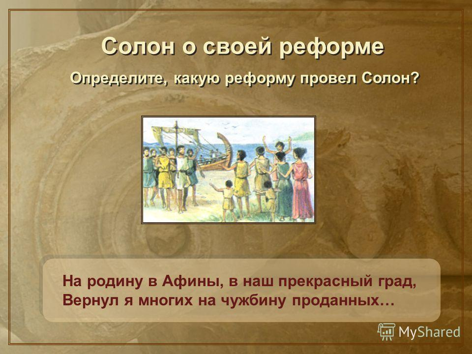 На родину в Афины, в наш прекрасный град, Вернул я многих на чужбину проданных… Солон о своей реформе Определите, какую реформу провел Солон?