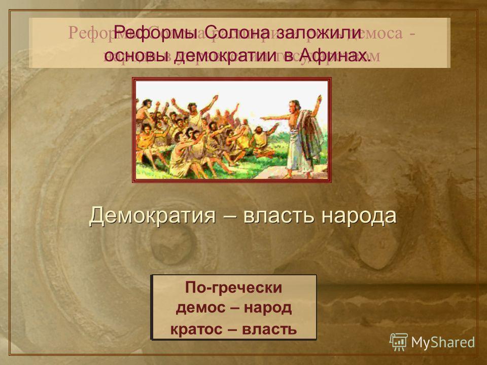 Реформы Солона расширили роль демоса - народа в управлении государством Реформы Солона заложили основы демократии в Афинах. Демократия – власть народа По-гречески демос – народ кратос – власть