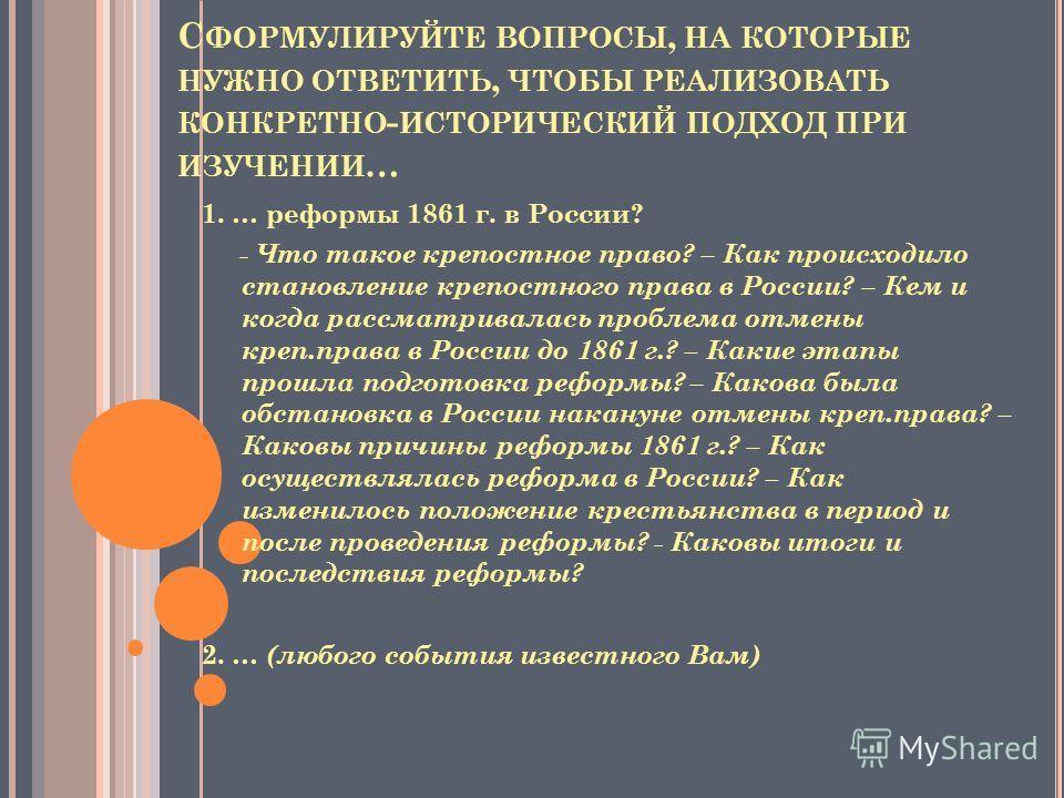 С ФОРМУЛИРУЙТЕ ВОПРОСЫ, НА КОТОРЫЕ НУЖНО ОТВЕТИТЬ, ЧТОБЫ РЕАЛИЗОВАТЬ КОНКРЕТНО - ИСТОРИЧЕСКИЙ ПОДХОД ПРИ ИЗУЧЕНИИ … 1. … реформы 1861 г. в России? - Что такое крепостное право? – Как происходило становление крепостного права в России? – Кем и когда р
