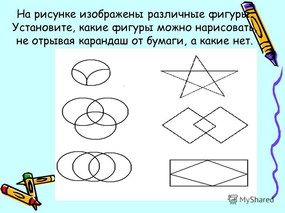 На рисунке изображены различные фигуры. Установите, какие фигуры можно нарисовать, не отрывая карандаш от бумаги, а какие нет.
