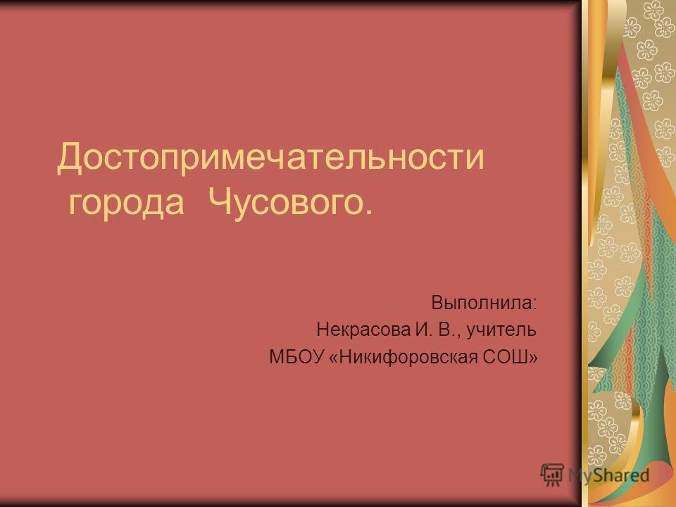 Достопримечательности города Чусового. Выполнила: Некрасова И. В., учитель МБОУ «Никифоровская СОШ»