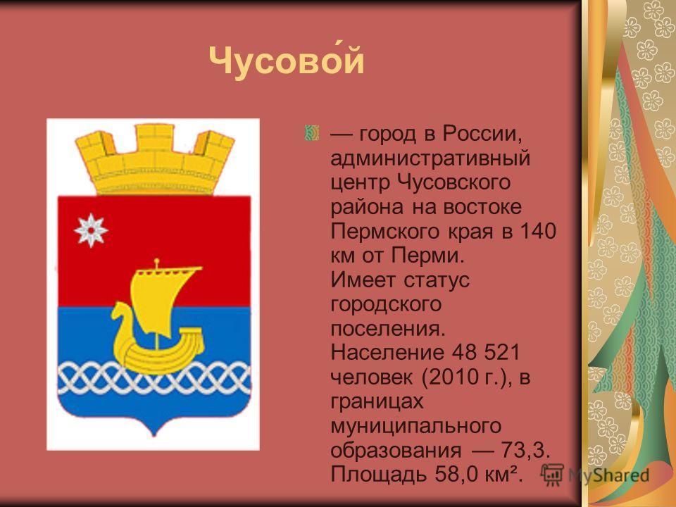 Чусово́й город в России, административный центр Чусовского района на востоке Пермского края в 140 км от Перми. Имеет статус городского поселения. Население 48 521 человек (2010 г.), в границах муниципального образования 73,3. Площадь 58,0 км².