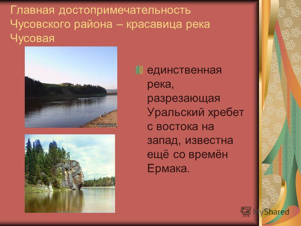 Главная достопримечательность Чусовского района – красавица река Чусовая единственная река, разрезающая Уральский хребет с востока на запад, известна ещё со времён Ермака.