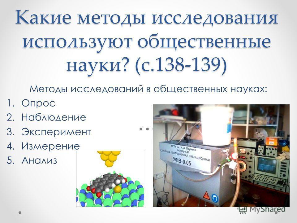 Какие методы исследования используют общественные науки? (с.138-139) Методы исследований в общественных науках: 1.Опрос 2.Наблюдение 3.Эксперимент 4.Измерение 5.Анализ
