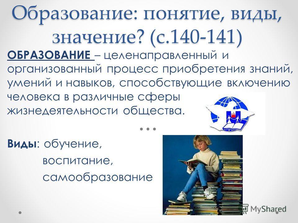 ОБРАЗОВАНИЕ – целенаправленный и организованный процесс приобретения знаний, умений и навыков, способствующие включению человека в различные сферы жизнедеятельности общества. Виды : обучение, воспитание, самообразование Образование: понятие, виды, зн