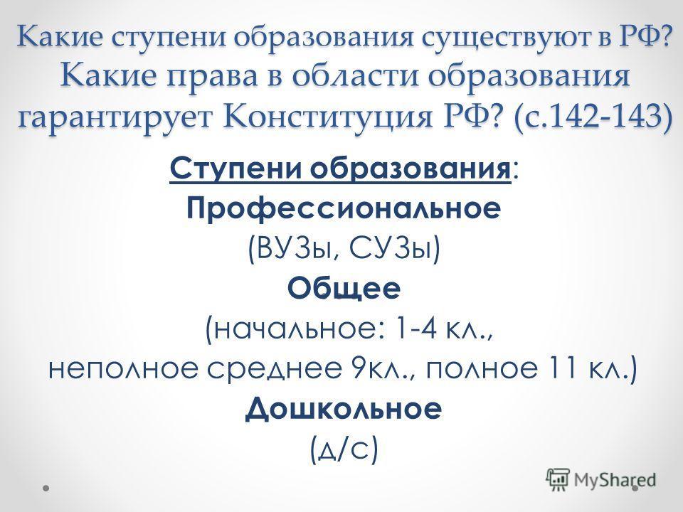 Какие ступени образования существуют в РФ? Какие права в области образования гарантирует Конституция РФ? (с.142-143) Ступени образования : Профессиональное (ВУЗы, СУЗы) Общее (начальное: 1-4 кл., неполное среднее 9кл., полное 11 кл.) Дошкольное (д/с)