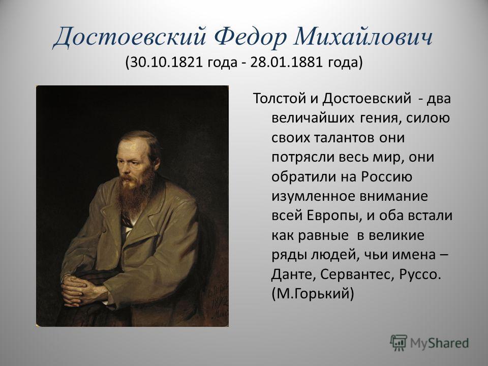 Достоевский Федор Михайлович (30.10.1821 года - 28.01.1881 года) Толстой и Достоевский - два величайших гения, силою своих талантов они потрясли весь мир, они обратили на Россию изумленное внимание всей Европы, и оба встали как равные в великие ряды