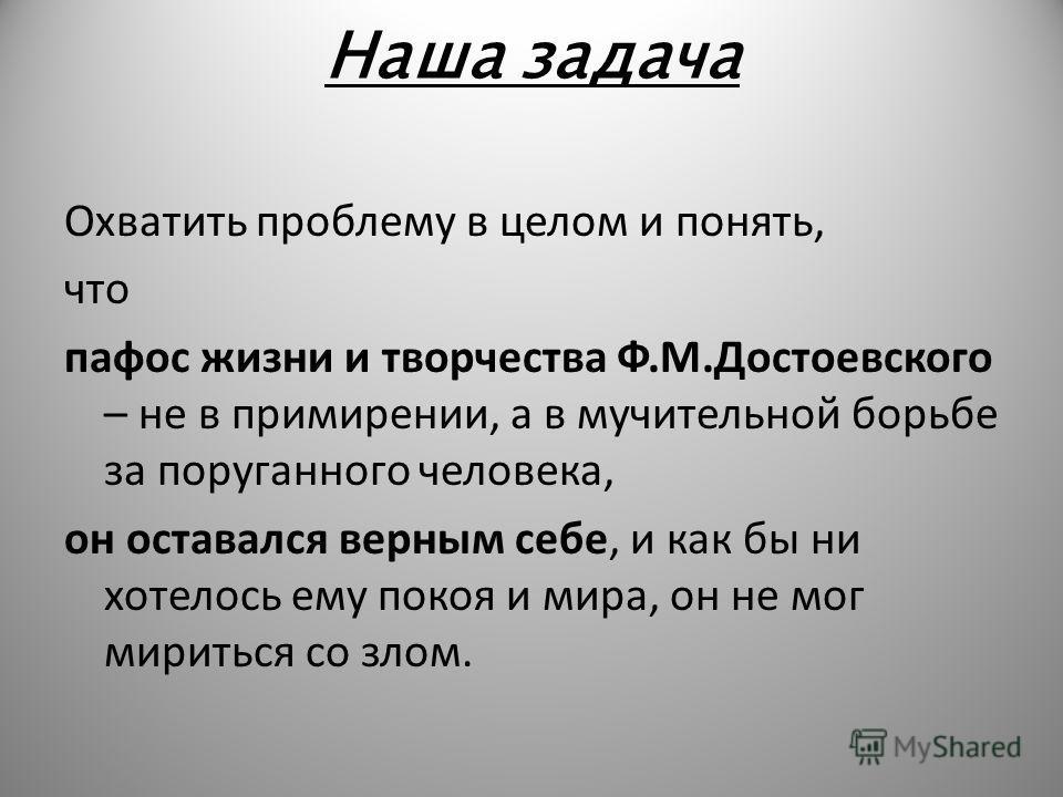 Наша задача Охватить проблему в целом и понять, что пафос жизни и творчества Ф.М.Достоевского – не в примирении, а в мучительной борьбе за поруганного человека, он оставался верным себе, и как бы ни хотелось ему покоя и мира, он не мог мириться со зл