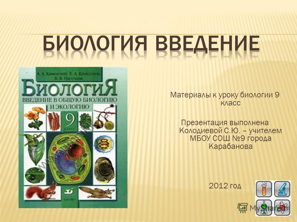 Материалы к уроку биологии 9 класс Презентация выполнена Колодиевой С.Ю. – учителем МБОУ СОШ 9 города Карабанова 2012 год