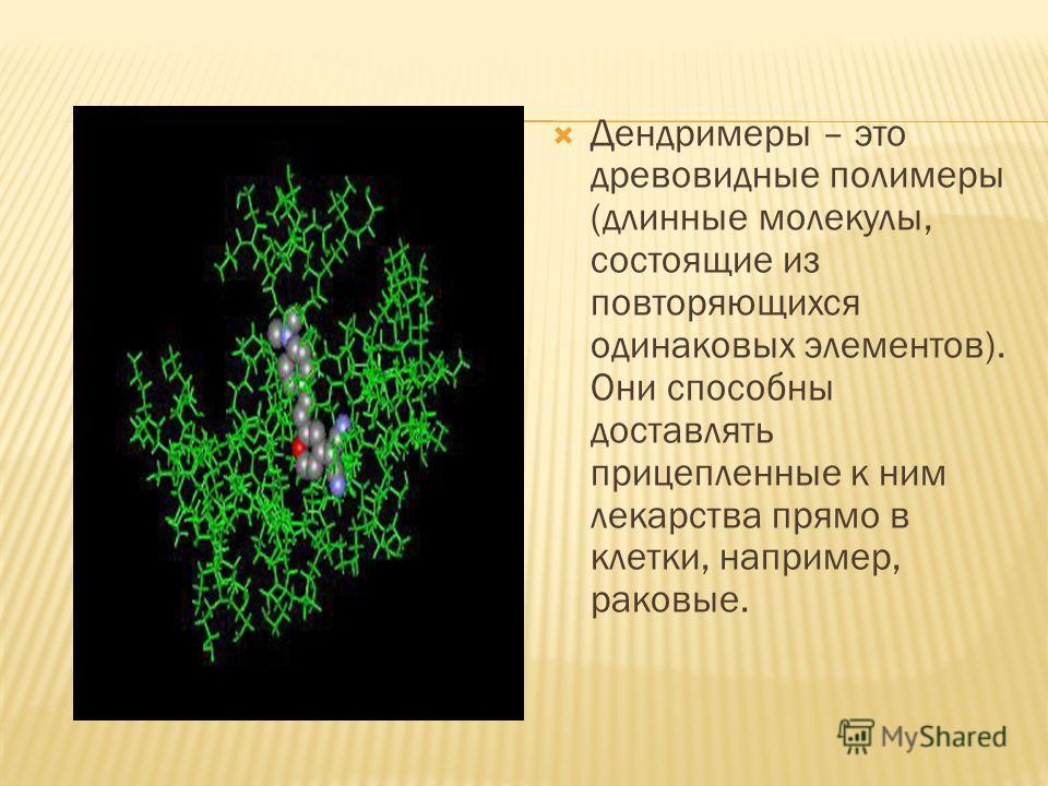 Дендримеры – это древовидные полимеры (длинные молекулы, состоящие из повторяющихся одинаковых элементов). Они способны доставлять прицепленные к ним лекарства прямо в клетки, например, раковые.