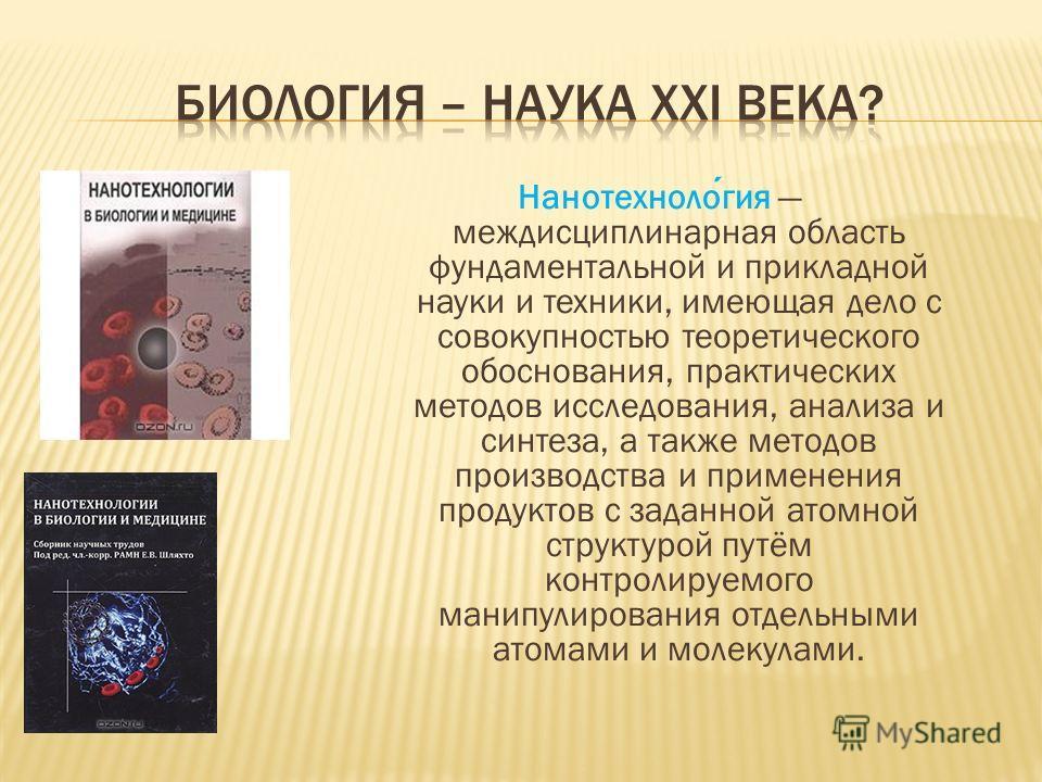 Нанотехнология междисциплинарная область фундаментальной и прикладной науки и техники, имеющая дело с совокупностью теоретического обоснования, практических методов исследования, анализа и синтеза, а также методов производства и применения продуктов