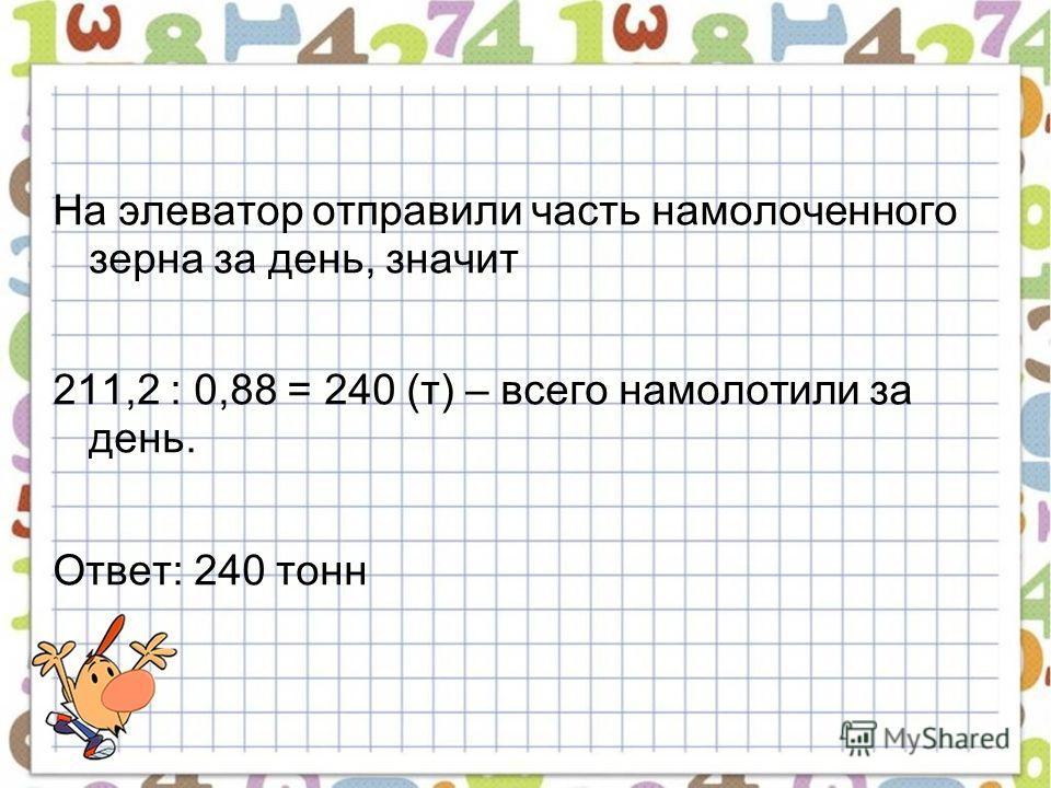 На элеватор отправили часть намолоченного зерна за день, значит 211,2 : 0,88 = 240 (т) – всего намолотили за день. Ответ: 240 тонн