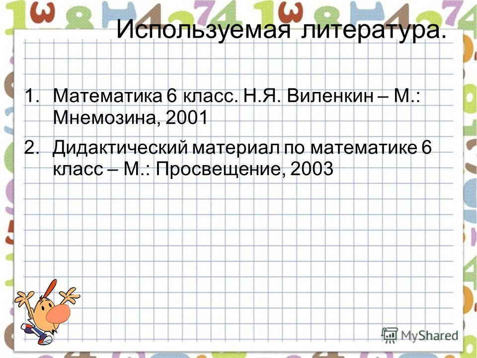 Используемая литература. 1.Математика 6 класс. Н.Я. Виленкин – М.: Мнемозина, 2001 2.Дидактический материал по математике 6 класс – М.: Просвещение, 2003