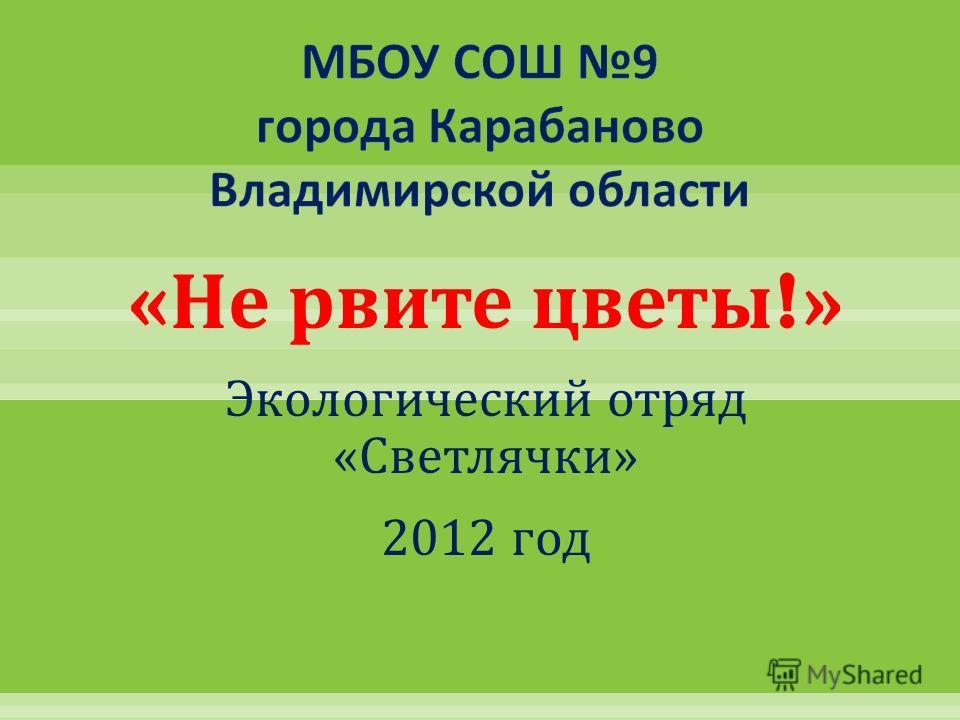 « Не рвите цветы !» Экологический отряд « Светлячки » 2012 год