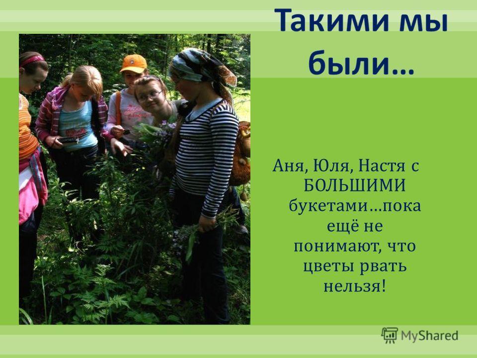 Аня, Юля, Настя с БОЛЬШИМИ букетами … пока ещё не понимают, что цветы рвать нельзя !