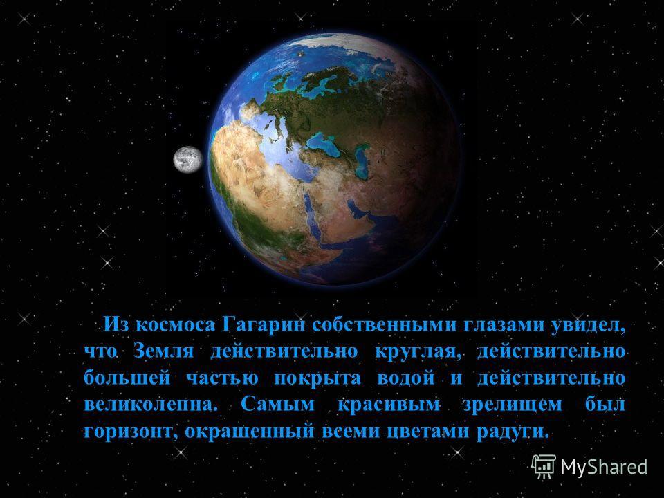 Из космоса Гагарин собственными глазами увидел, что Земля действительно круглая, действительно большей частью покрыта водой и действительно великолепна. Самым красивым зрелищем был горизонт, окрашенный всеми цветами радуги.