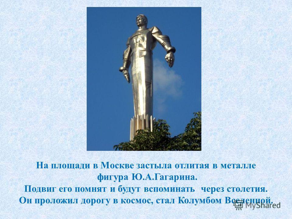 На площади в Москве застыла отлитая в металле фигура Ю.А.Гагарина. Подвиг его помнят и будут вспоминать через столетия. Он проложил дорогу в космос, стал Колумбом Вселенной.