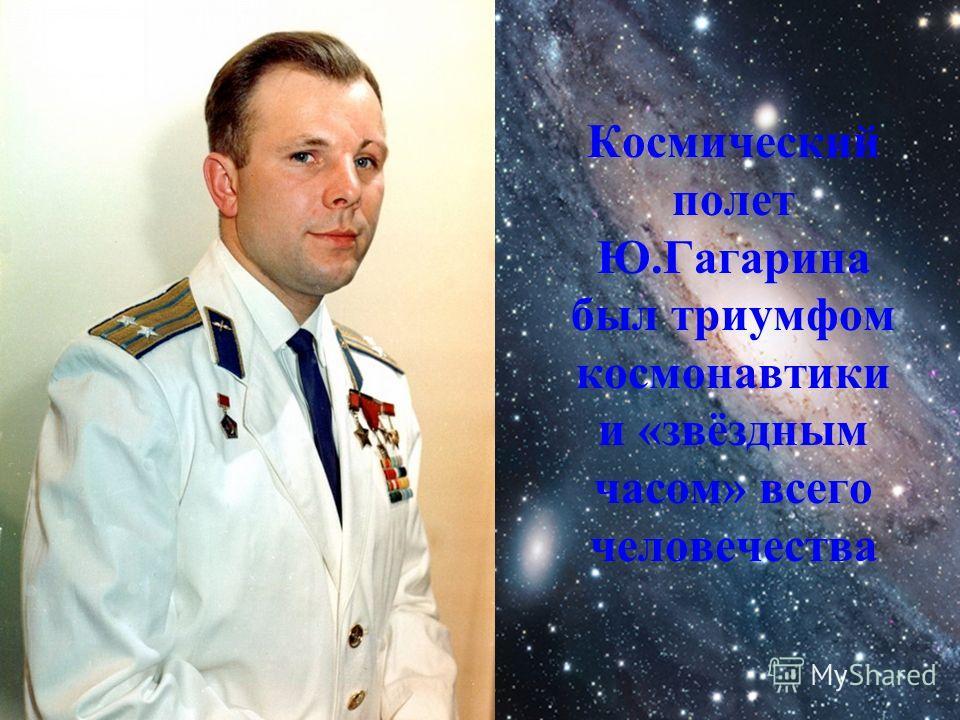 Космический полет Ю.Гагарина был триумфом космонавтики и «звёздным часом» всего человечества