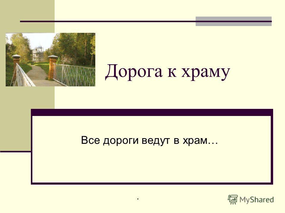 Дорога к храму Все дороги ведут в храм….