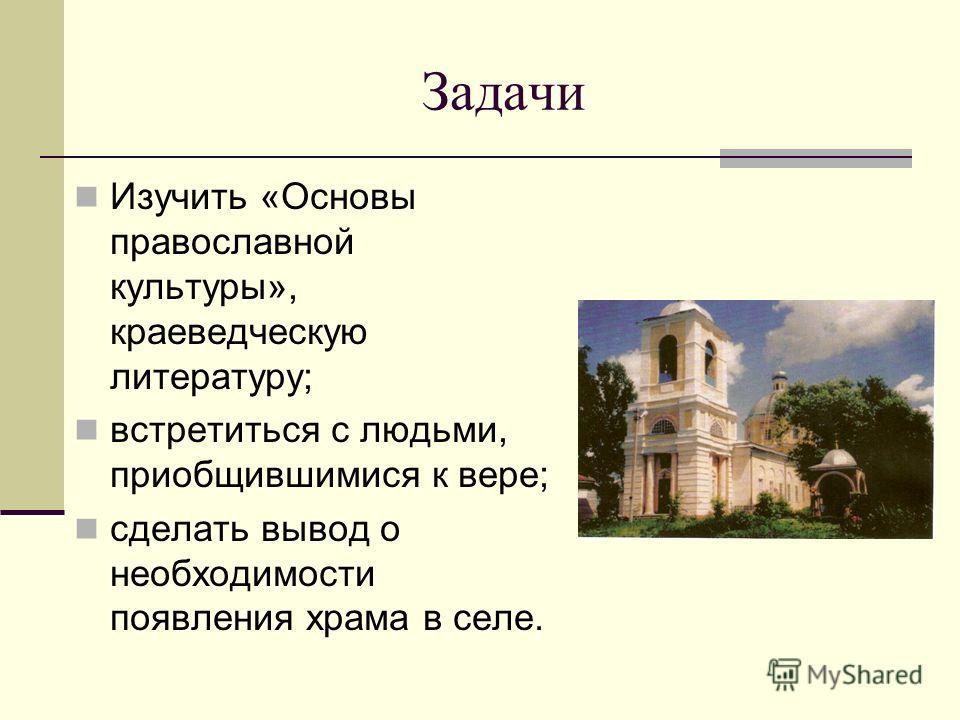 Задачи Изучить «Основы православной культуры», краеведческую литературу; встретиться с людьми, приобщившимися к вере; сделать вывод о необходимости появления храма в селе.