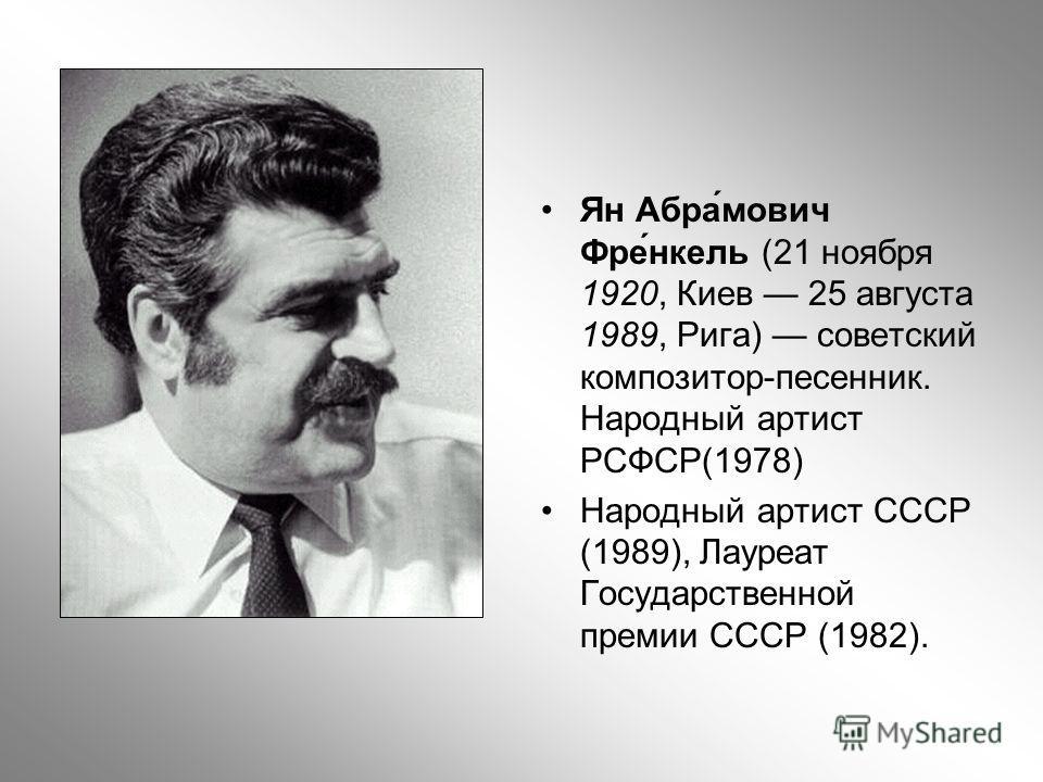 Ян Абра́мович Фре́нкель (21 ноября 1920, Киев 25 августа 1989, Рига) советский композитор-песенник. Народный артист РСФСР(1978) Народный артист СССР (1989), Лауреат Государственной премии СССР (1982).