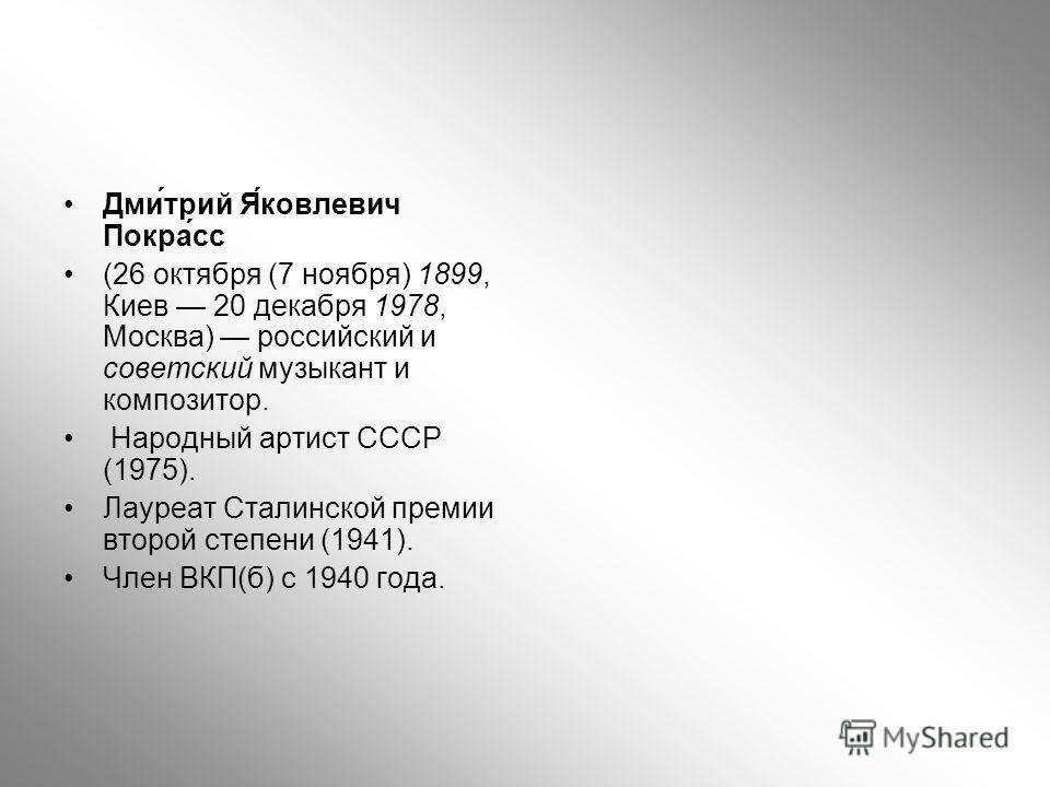 Дми́трий Я́ковлевич Покра́сс (26 октября (7 ноября) 1899, Киев 20 декабря 1978, Москва) российский и советский музыкант и композитор. Народный артист СССР (1975). Лауреат Сталинской премии второй степени (1941). Член ВКП(б) с 1940 года.