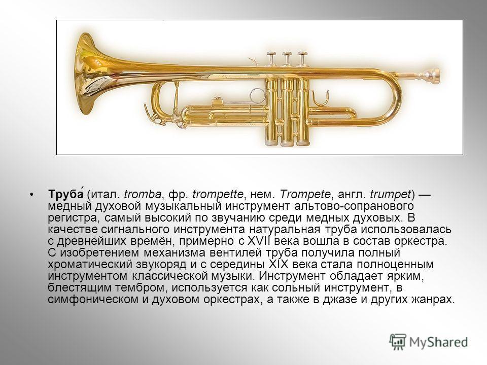 Труба́ (итал. tromba, фр. trompette, нем. Trompete, англ. trumpet) медный духовой музыкальный инструмент альтово-сопранового регистра, самый высокий по звучанию среди медных духовых. В качестве сигнального инструмента натуральная труба использовалась