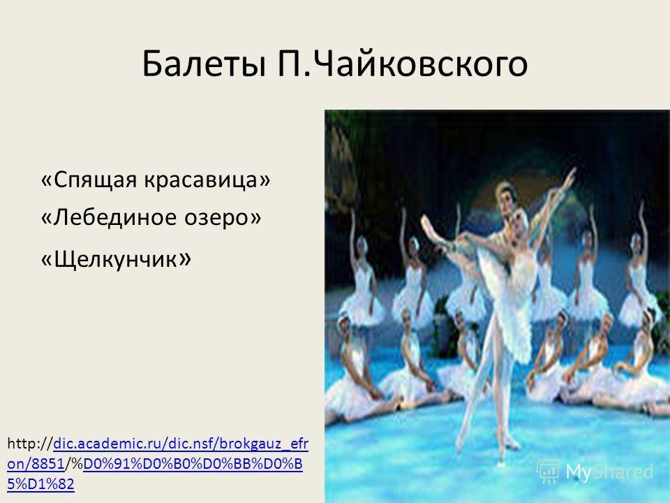 Балеты П.Чайковского «Спящая красавица» «Лебединое озеро» «Щелкунчик » http://dic.academic.ru/dic.nsf/brokgauz_efr on/8851/%D0%91%D0%B0%D0%BB%D0%B 5%D1%82dic.academic.ru/dic.nsf/brokgauz_efr on/8851D0%91%D0%B0%D0%BB%D0%B 5%D1%82