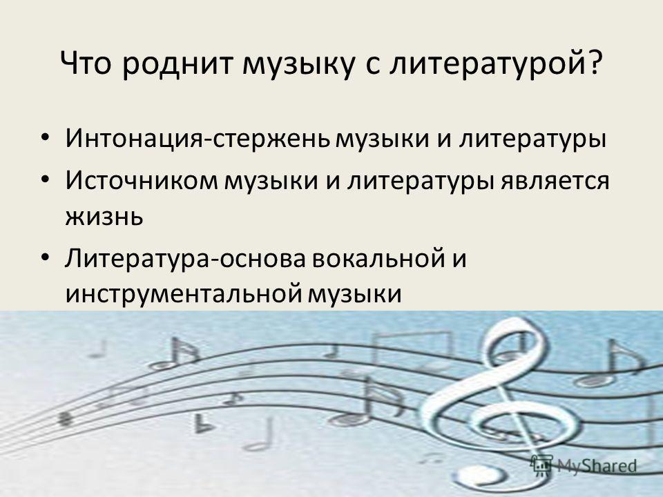 Что роднит музыку с литературой? Интонация-стержень музыки и литературы Источником музыки и литературы является жизнь Литература-основа вокальной и инструментальной музыки