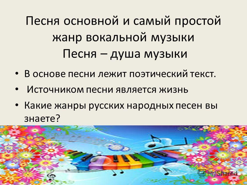 Песня основной и самый простой жанр вокальной музыки Песня – душа музыки В основе песни лежит поэтический текст. Источником песни является жизнь Какие жанры русских народных песен вы знаете?