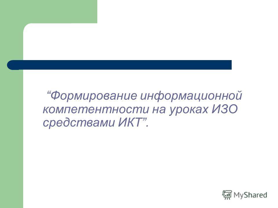 Формирование информационной компетентности на уроках ИЗО средствами ИКТ.