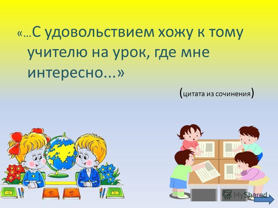«… С удовольствием хожу к тому учителю на урок, где мне интересно...» ( цитата из сочинения )