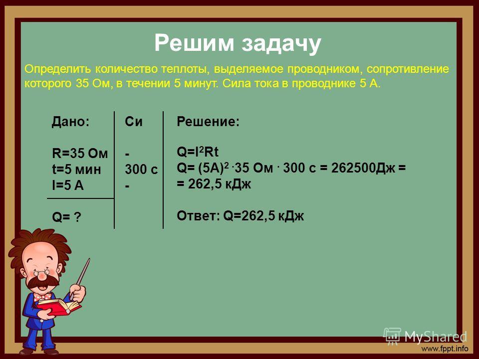 Решим задачу Определить количество теплоты, выделяемое проводником, сопротивление которого 35 Ом, в течении 5 минут. Сила тока в проводнике 5 А. Дано: R=35 Ом t=5 мин I=5 А Q= ? Си - 300 с - Решение: Q=I 2 Rt Q= (5A) 2. 35 Ом. 300 с = 262500Дж = = 26