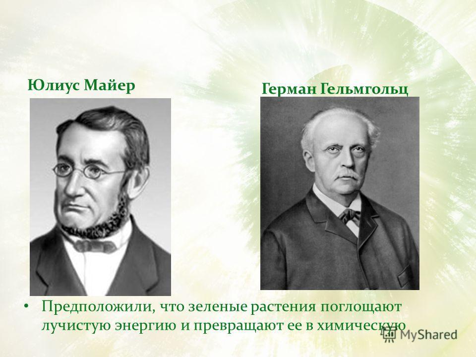 Юлиус Майер Предположили, что зеленые растения поглощают лучистую энергию и превращают ее в химическую Герман Гельмгольц