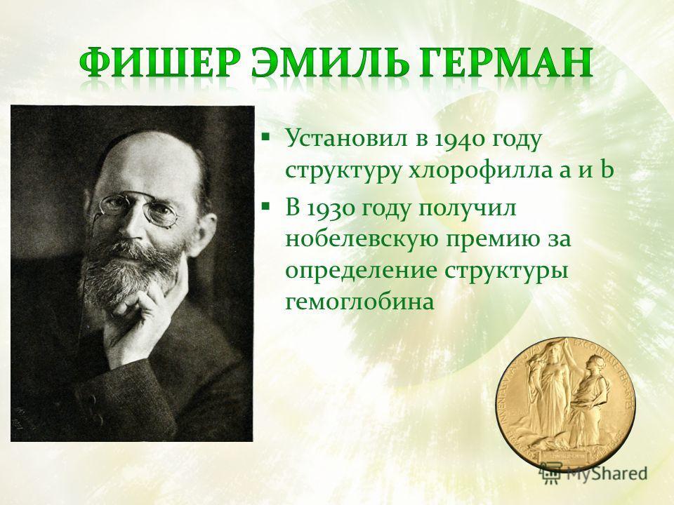 Установил в 1940 году структуру хлорофилла a и b В 1930 году получил нобелевскую премию за определение структуры гемоглобина