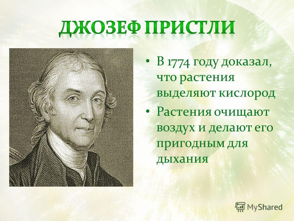 В 1774 году доказал, что растения выделяют кислород Растения очищают воздух и делают его пригодным для дыхания