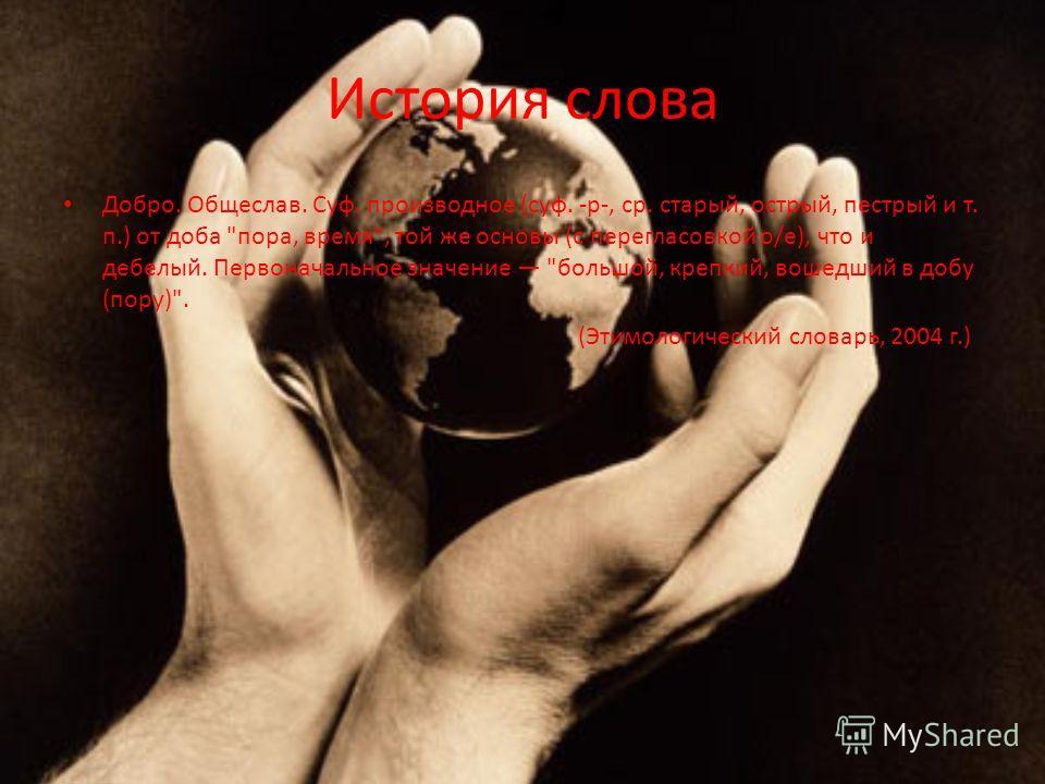 История слова Добро. Общеслав. Суф. производное (суф. -р-, ср. старый, острый, пестрый и т. п.) от доба