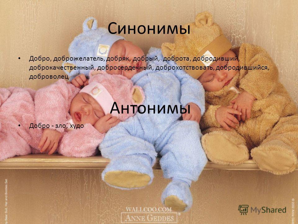 Синонимы Добро, доброжелатель, добряк, добрый, доброта, добродивший, доброкачественный, добросердечный, доброхотствовать, добродившийся, доброволец Добро - зло, худо Антонимы