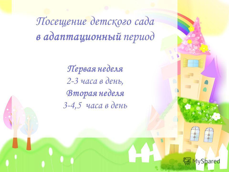 Посещение детского сада в адаптационный период Первая неделя 2-3 часа в день, Вторая неделя 3-4,5 часа в день